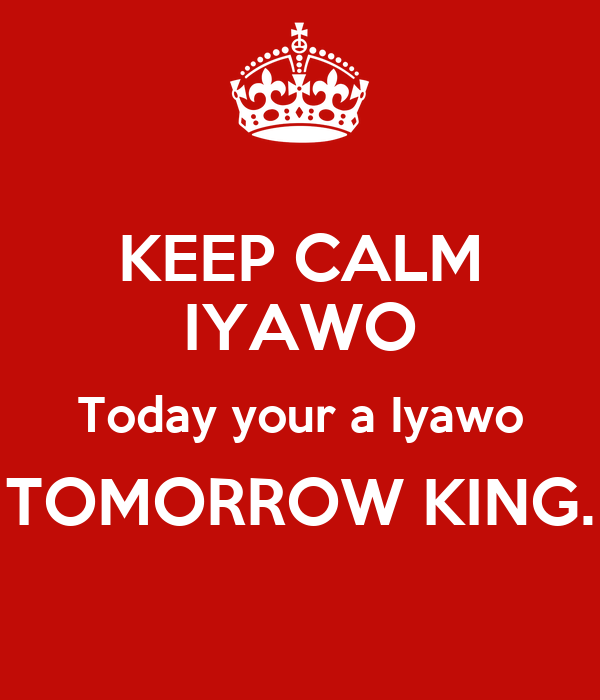 KEEP CALM IYAWO Today your a Iyawo TOMORROW KING.