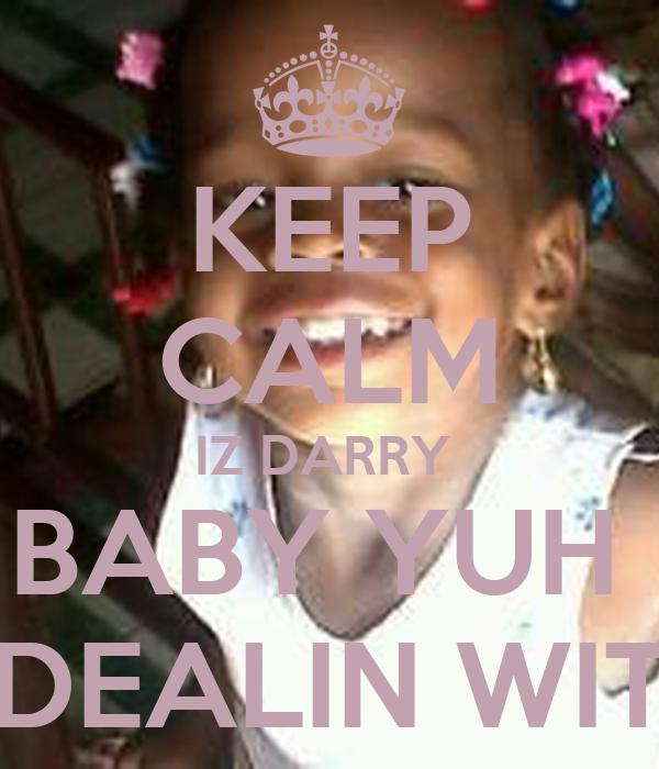 KEEP CALM IZ DARRY  BABY YUH  DEALIN WIT