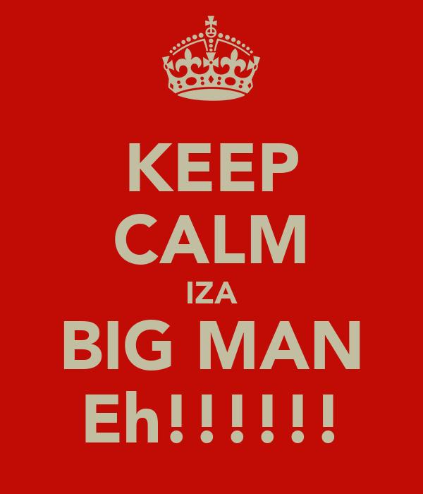 KEEP CALM IZA BIG MAN Eh!!!!!!