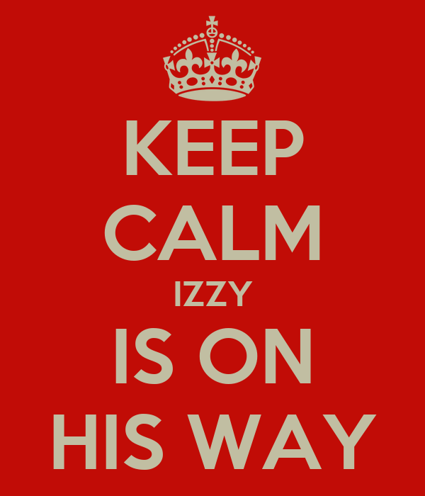 KEEP CALM IZZY IS ON HIS WAY
