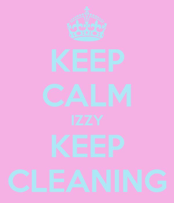 KEEP CALM IZZY KEEP CLEANING