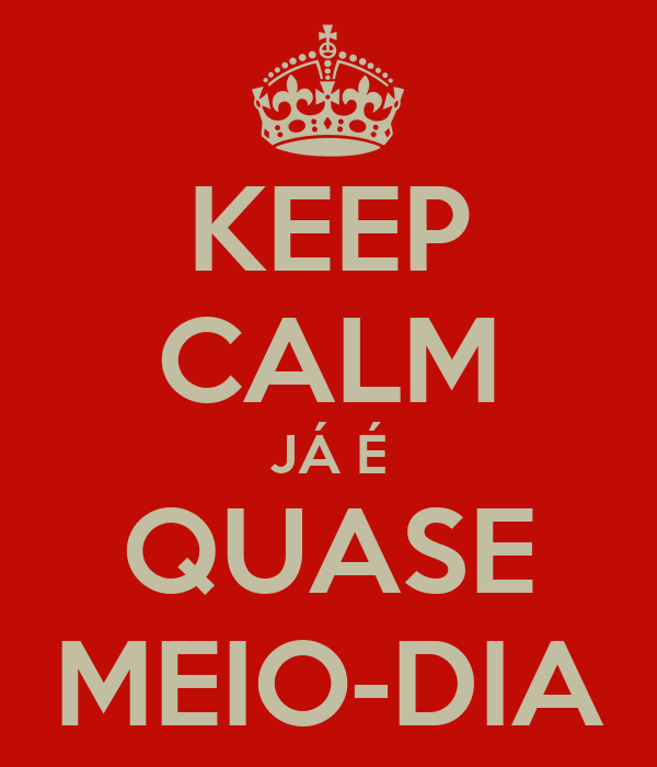 KEEP CALM JÁ É QUASE MEIO-DIA