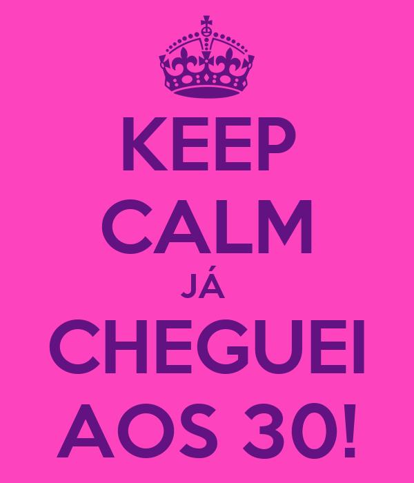 KEEP CALM JÁ  CHEGUEI AOS 30!