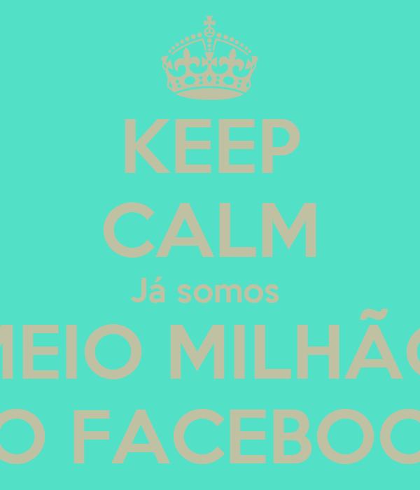 KEEP CALM Já somos  MEIO MILHÃO NO FACEBOOK