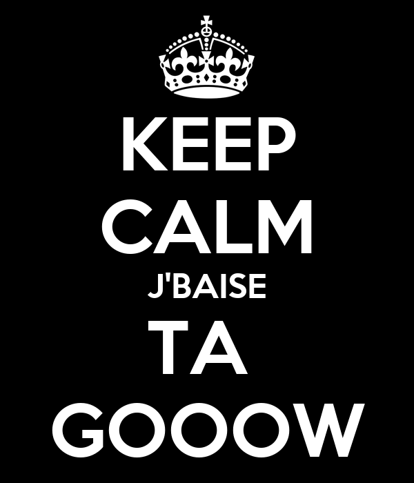 KEEP CALM J'BAISE TA  GOOOW
