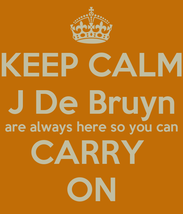 KEEP CALM J De Bruyn are always here so you can CARRY  ON