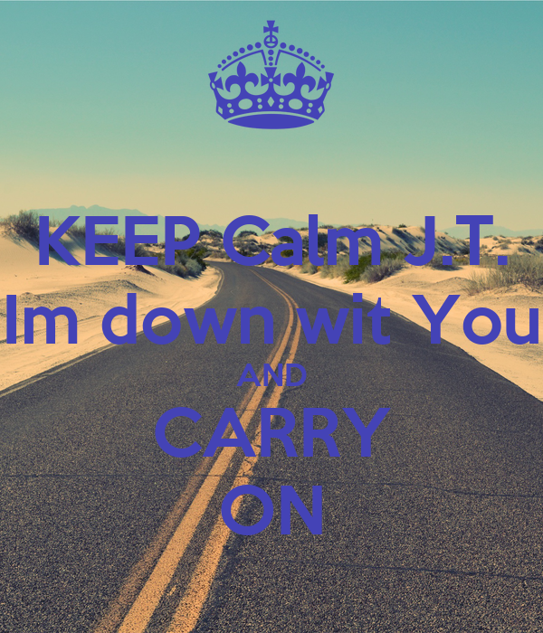 KEEP Calm J.T. Im down wit You AND CARRY ON