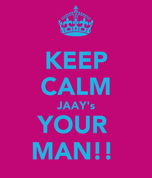 KEEP CALM JAAY's YOUR  MAN!!