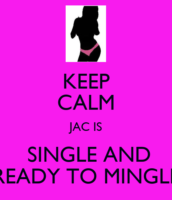 KEEP CALM JAC IS  SINGLE AND READY TO MINGLE
