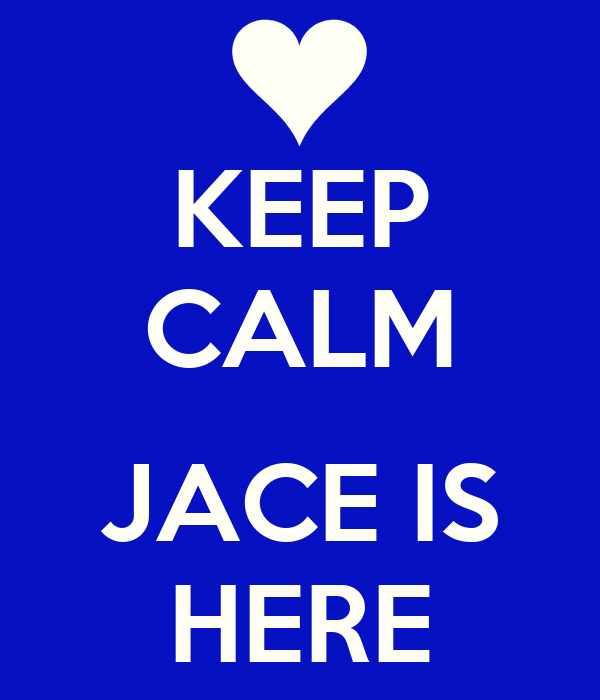 KEEP CALM  JACE IS HERE