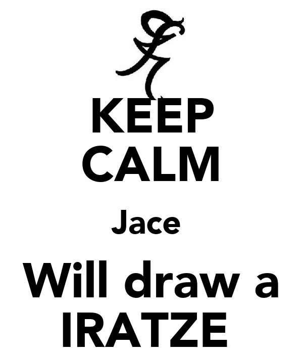 KEEP CALM Jace  Will draw a IRATZE