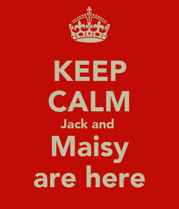 KEEP CALM Jack and  Maisy are here