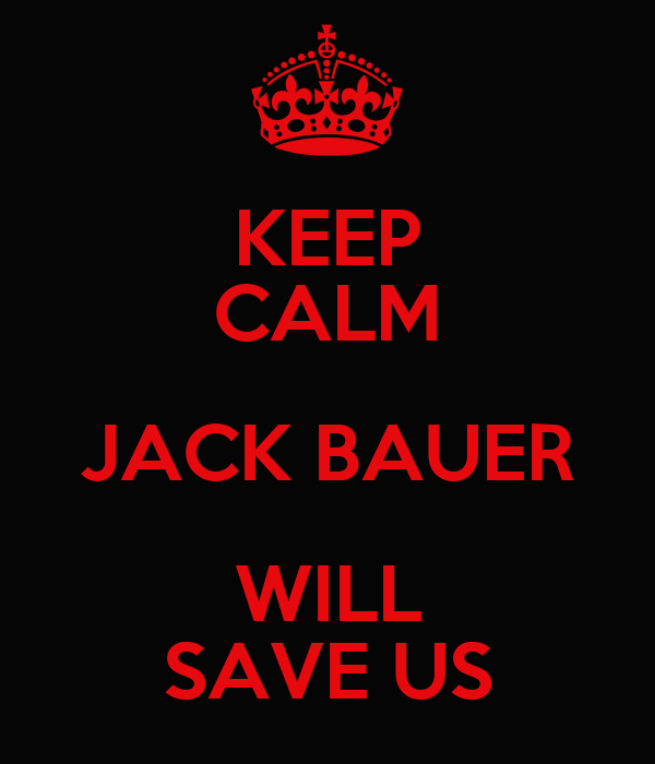 KEEP CALM JACK BAUER WILL SAVE US