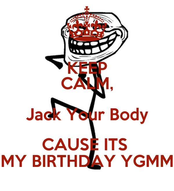 KEEP CALM, Jack Your Body CAUSE ITS  MY BIRTHDAY YGMM