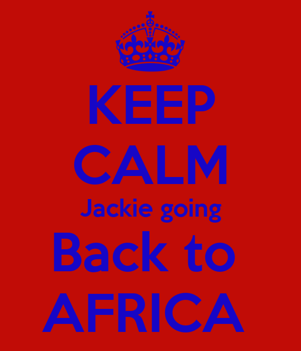 KEEP CALM Jackie going Back to  AFRICA