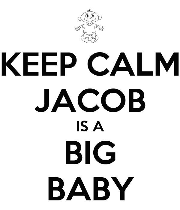 KEEP CALM JACOB IS A BIG BABY