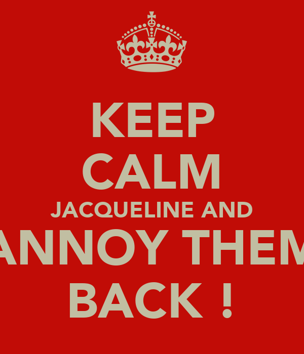 KEEP CALM JACQUELINE AND ANNOY THEM BACK !