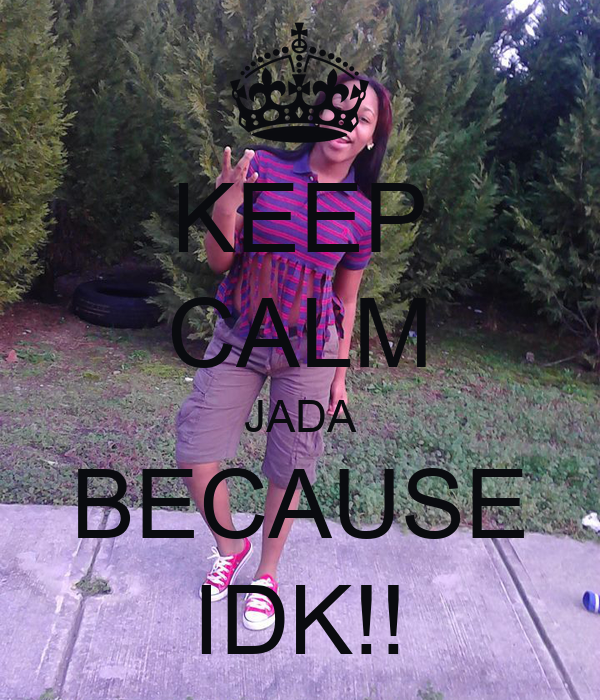 KEEP CALM JADA BECAUSE IDK!!