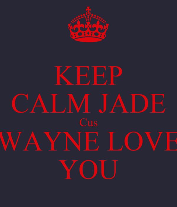 KEEP CALM JADE Cus WAYNE LOVE YOU
