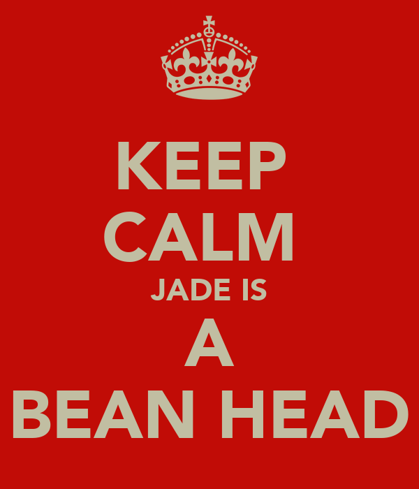 KEEP  CALM  JADE IS A BEAN HEAD