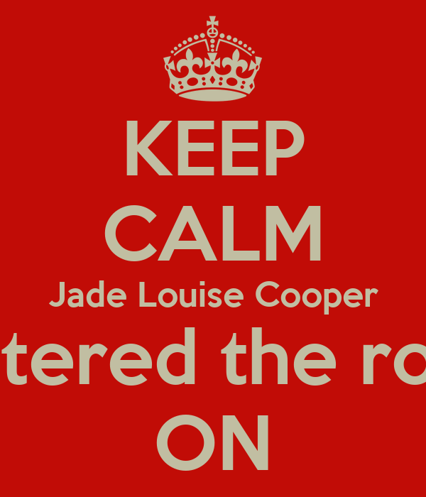 KEEP CALM Jade Louise Cooper Has entered the room!<3 ON