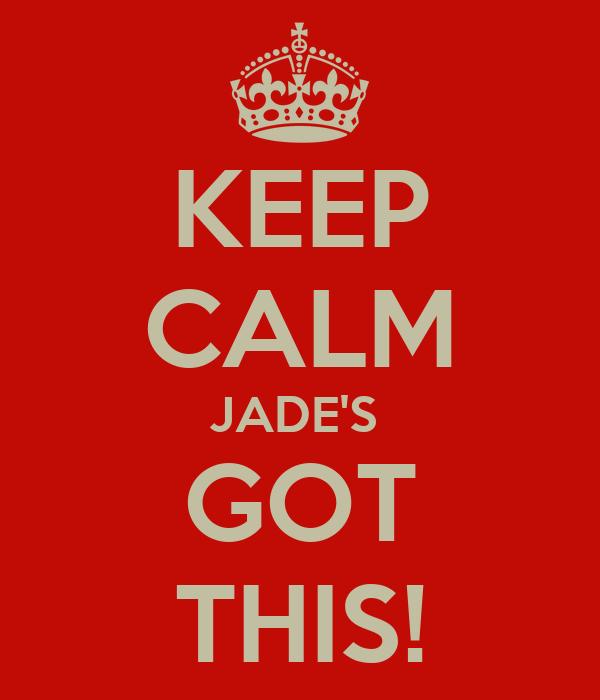 KEEP CALM JADE'S  GOT THIS!