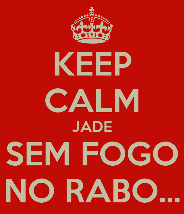 KEEP CALM JADE SEM FOGO NO RABO...