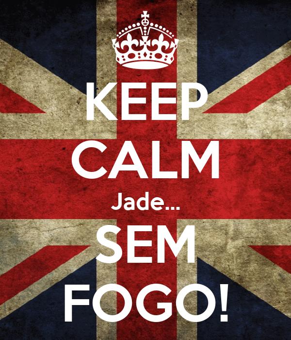 KEEP CALM Jade... SEM FOGO!