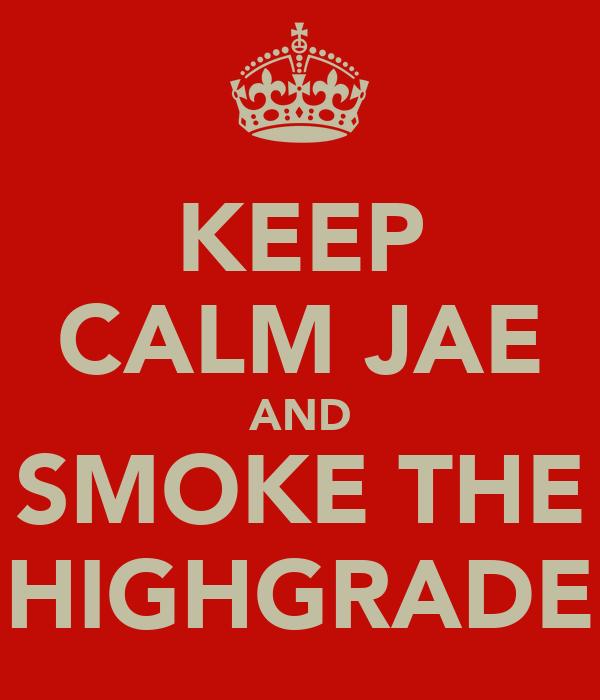 KEEP CALM JAE AND SMOKE THE HIGHGRADE