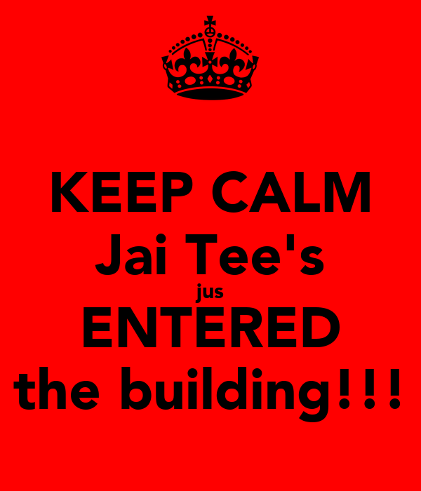 KEEP CALM Jai Tee's jus ENTERED the building!!!