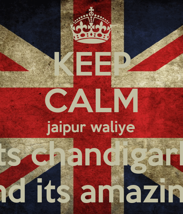 KEEP CALM jaipur waliye its chandigarh And its amazing!
