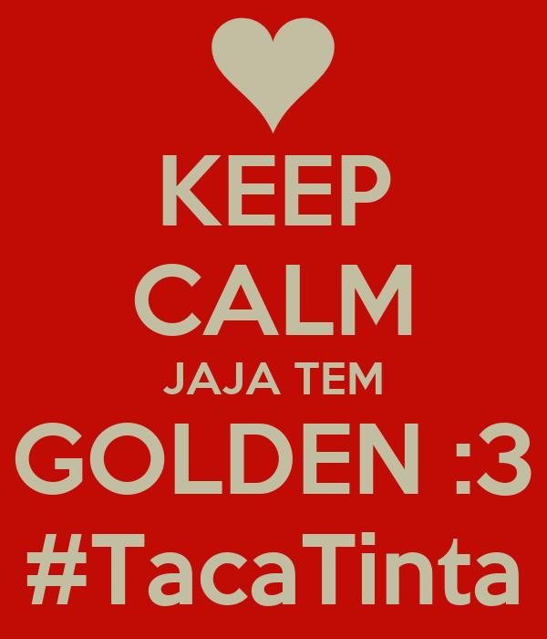 KEEP CALM JAJA TEM GOLDEN :3 #TacaTinta