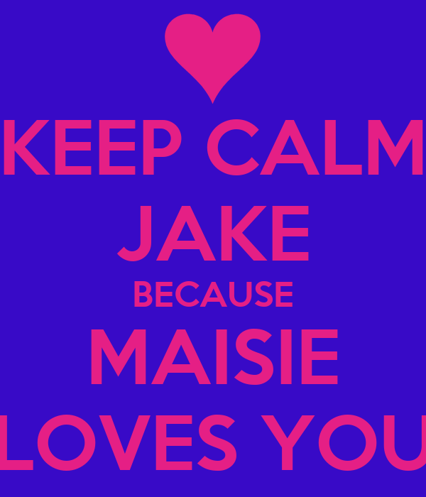 KEEP CALM JAKE BECAUSE MAISIE LOVES YOU