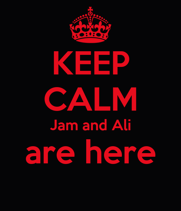 KEEP CALM Jam and Ali are here