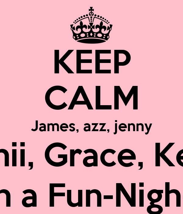 KEEP CALM James, azz, jenny Danii, Grace, Keke are doin a Fun-Nigh-a-thon,