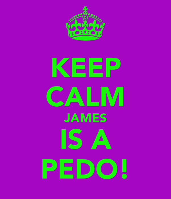 KEEP CALM JAMES IS A PEDO!