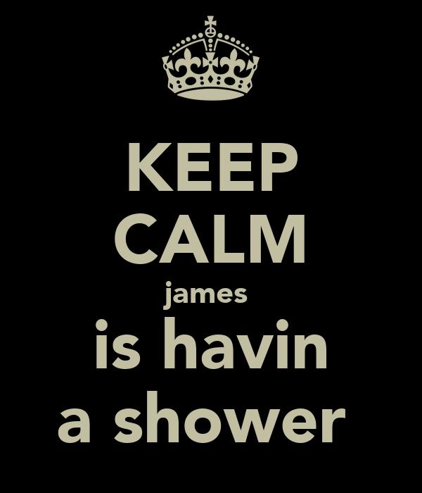 KEEP CALM james  is havin a shower