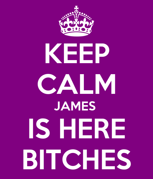 KEEP CALM JAMES  IS HERE BITCHES