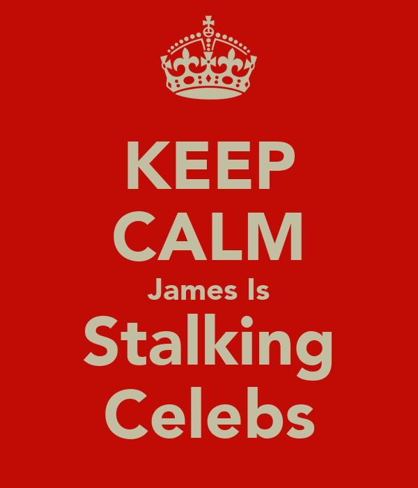 KEEP CALM James Is Stalking Celebs
