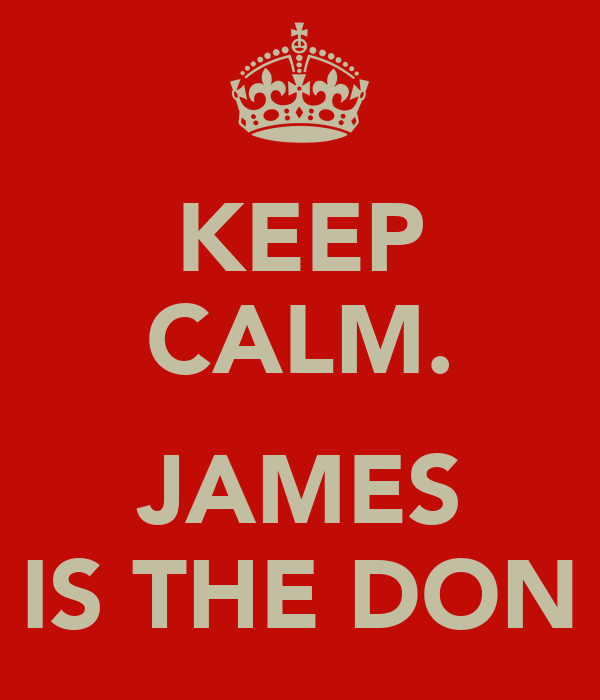 KEEP CALM.  JAMES IS THE DON