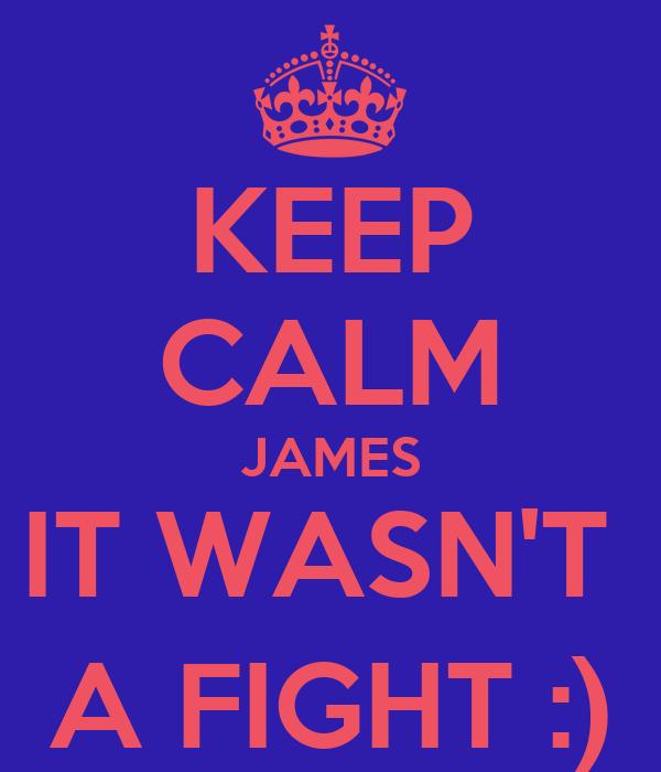 KEEP CALM JAMES IT WASN'T  A FIGHT :)