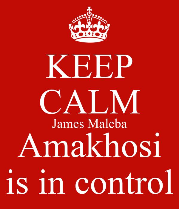 KEEP CALM James Maleba Amakhosi is in control