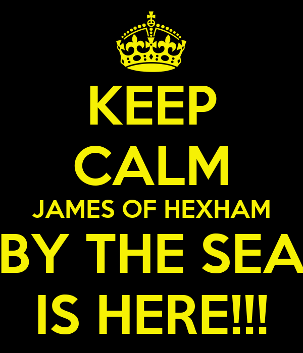 KEEP CALM JAMES OF HEXHAM BY THE SEA IS HERE!!!