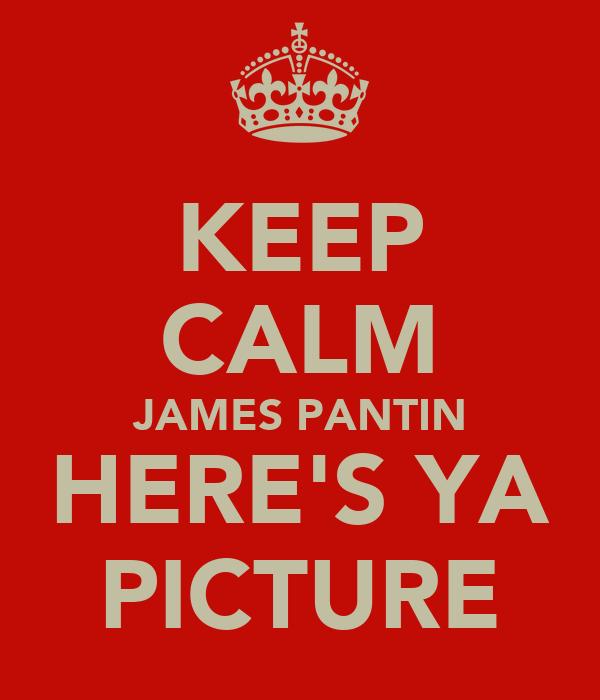 KEEP CALM JAMES PANTIN HERE'S YA PICTURE