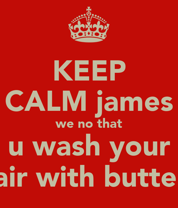 KEEP CALM james we no that u wash your hair with butter!