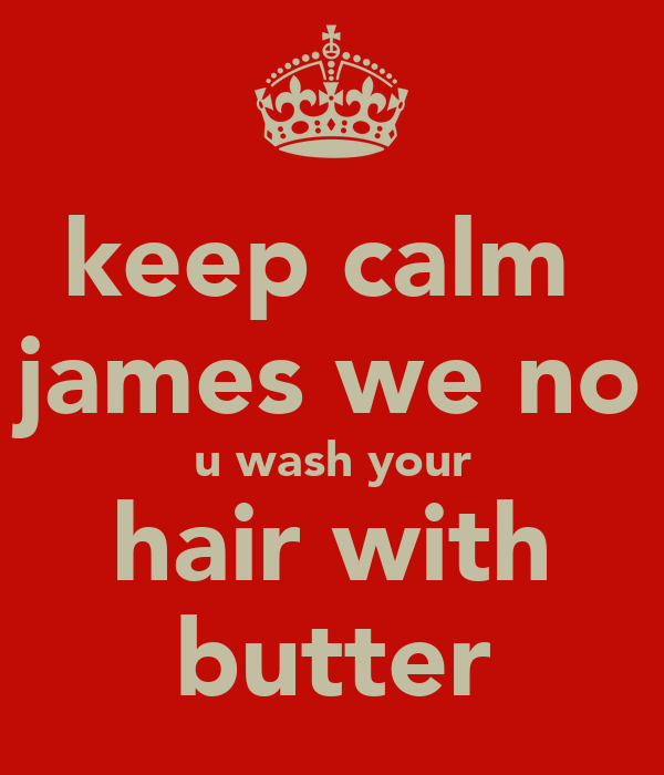 keep calm  james we no u wash your hair with butter