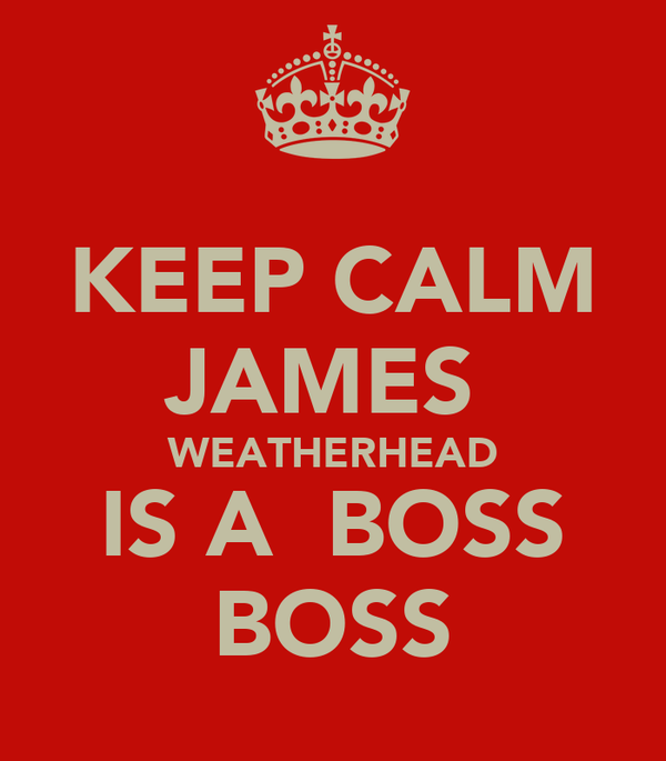 KEEP CALM JAMES  WEATHERHEAD IS A  BOSS BOSS