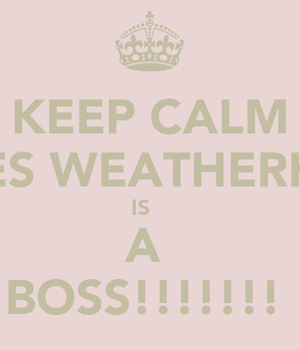 KEEP CALM JAMES WEATHERHEAD IS    A  BOSS!!!!!!!
