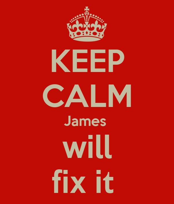 KEEP CALM James  will fix it