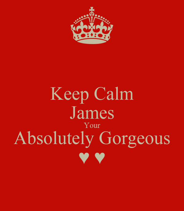 Keep Calm James Your Absolutely Gorgeous ♥ ♥
